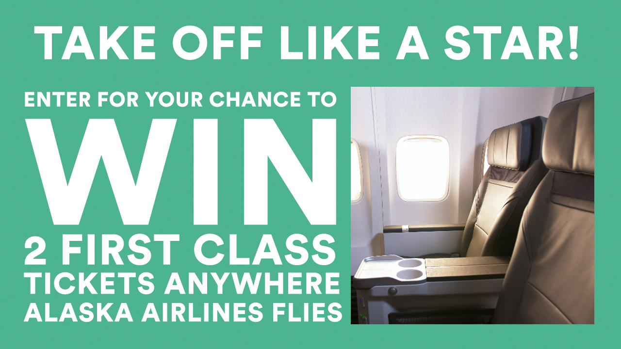 Enter for your chance to win 2 first class, round-trip tickets anywhere Alaska Airlines flies